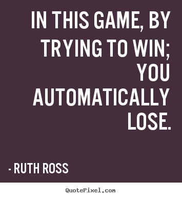Inspirational quote - In this game, by trying to win; you automatically lose.