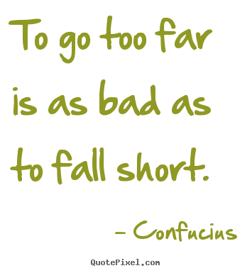 To go too far is as bad as to fall short. Confucius good inspirational quote