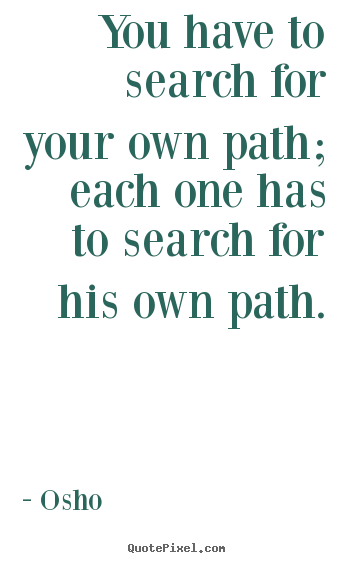 Osho image quote - You have to search for your own path; each one has to search for.. - Inspirational sayings