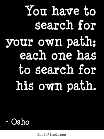 You have to search for your own path; each.. Osho top inspirational quote
