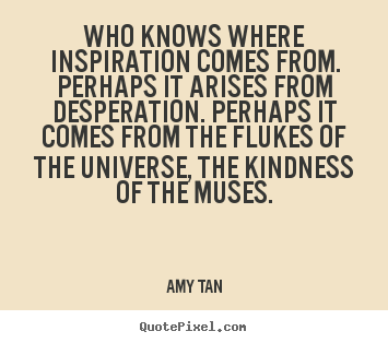 Who knows where inspiration comes from. perhaps.. Amy Tan  inspirational quotes