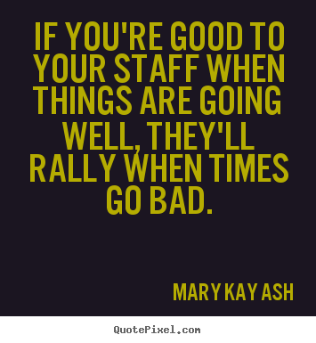 Mary Kay Ash poster quotes - If you're good to your staff when things are.. - Inspirational quotes