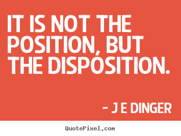 It is not the position, but the disposition. J E Dinger great inspirational quote