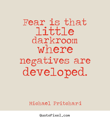 Michael Pritchard image quote - Fear is that little darkroom where negatives are developed. - Inspirational quotes
