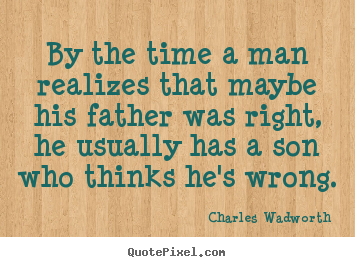 Customize picture quote about inspirational - By the time a man realizes that maybe his father was right,..