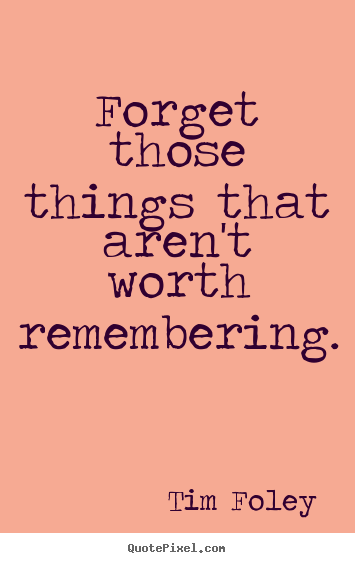 Forget those things that aren't worth remembering. Tim Foley famous inspirational quotes