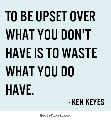 Inspirational quote - To be upset over what you don't have is to waste..