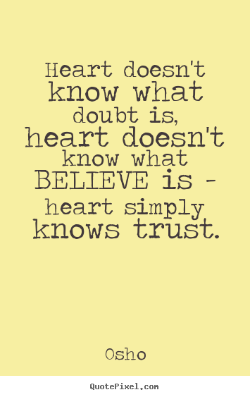 Inspirational quotes - Heart doesn't know what doubt is, heart doesn't know what believe is..
