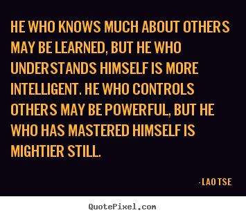 He who knows much about others may be learned, but he who understands.. Lao Tse greatest inspirational quotes