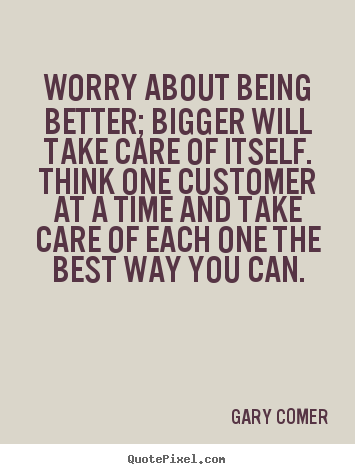 Inspirational sayings - Worry about being better; bigger will take care of itself...