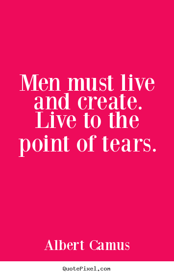 Men must live and create. live to the point of tears. Albert Camus  inspirational quotes