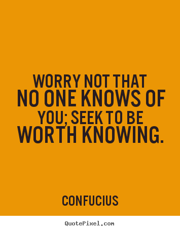 Quote about inspirational - Worry not that no one knows of you; seek to be worth knowing.