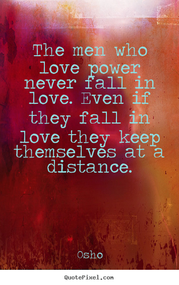Osho picture quotes - The men who love power never fall in love. even.. - Inspirational quotes