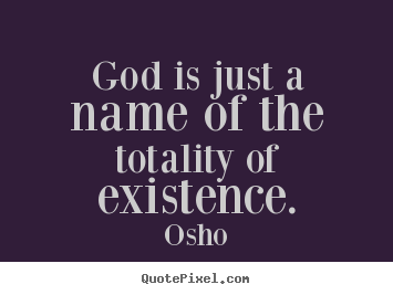 Inspirational quotes - God is just a name of the totality of existence.