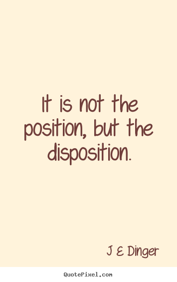 Sayings about inspirational - It is not the position, but the disposition.