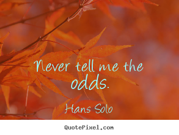 Never tell me the odds. Hans Solo  inspirational quote