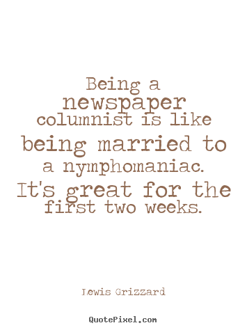 Inspirational quotes - Being a newspaper columnist is like being married to a nymphomaniac...