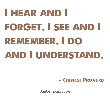 Inspirational quotes - I hear and i forget. i see and i remember. i do and i understand.