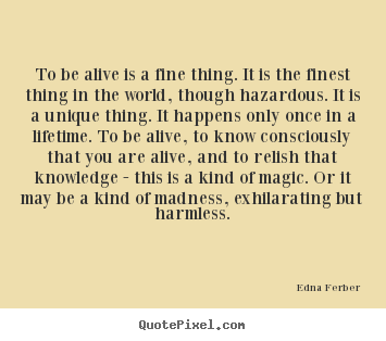 Edna Ferber poster quotes - To be alive is a fine thing. it is the finest.. - Inspirational quote