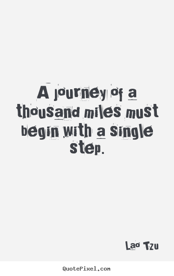 Sayings about inspirational - A journey of a thousand miles must begin with a single step.