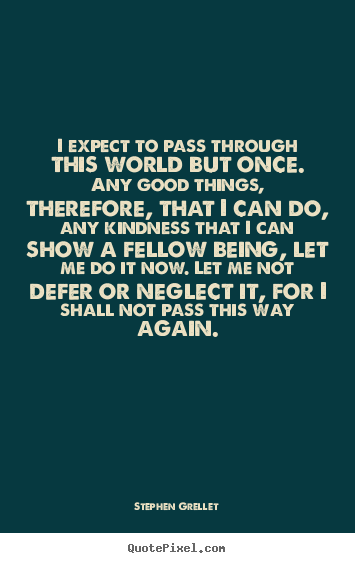 I expect to pass through this world but once. any good things, therefore,.. Stephen Grellet popular inspirational quote