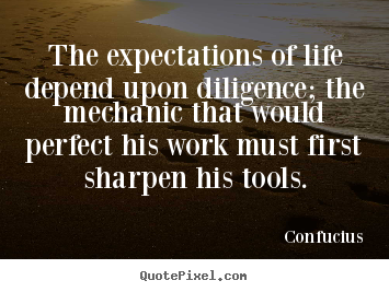 The expectations of life depend upon diligence; the.. Confucius popular inspirational quotes