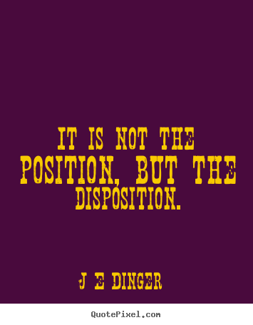 J E Dinger photo quotes - It is not the position, but the disposition. - Inspirational quotes