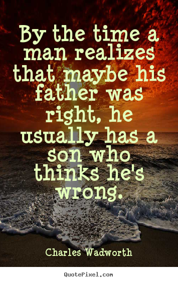 Charles Wadworth picture quotes - By the time a man realizes that maybe his father was right, he.. - Inspirational quotes