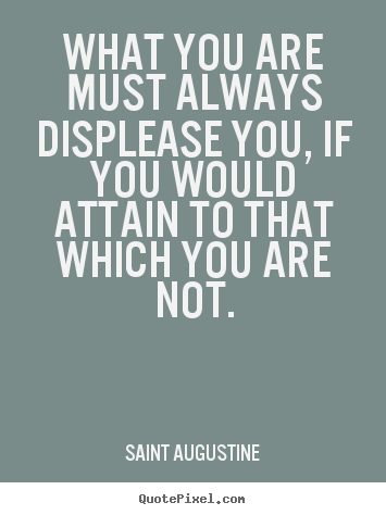 Make personalized picture quotes about inspirational - What you are must always displease you, if you would attain..