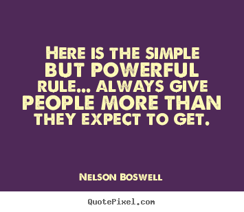 Here is the simple but powerful rule... always give people.. Nelson Boswell  inspirational quote