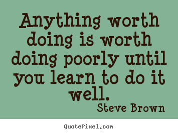 Quotes about inspirational - Anything worth doing is worth doing poorly..
