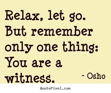 Osho picture quotes - Relax, let go. but remember only one thing: you are a witness. - Inspirational quote