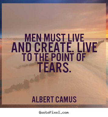 Albert Camus picture quotes - Men must live and create. live to the point of tears. - Inspirational quotes