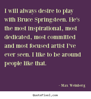 Max Weinberg photo quotes - I will always desire to play with bruce springsteen... - Inspirational sayings
