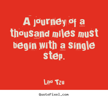 Sayings about inspirational - A journey of a thousand miles must begin with a single..