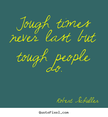 Tough times never last but tough people.. Robert Schuller greatest inspirational quotes