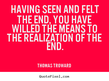 Create picture quotes about inspirational - Having seen and felt the end, you have willed the means to the realization..