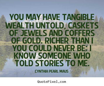 Inspirational quotes - You may have tangible wealth untold, caskets of jewels..