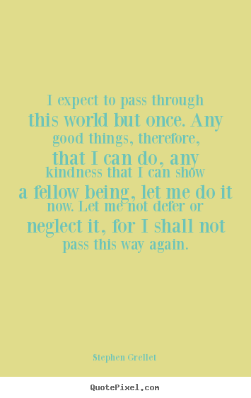 I expect to pass through this world but once. any good things,.. Stephen Grellet great inspirational quotes