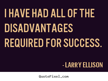 I have had all of the disadvantages required.. Larry Ellison greatest inspirational quotes