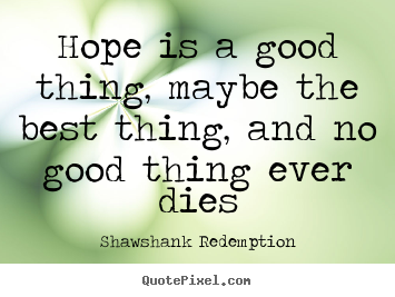 Quotes about inspirational - Hope is a good thing, maybe the best thing, and no good thing ever..