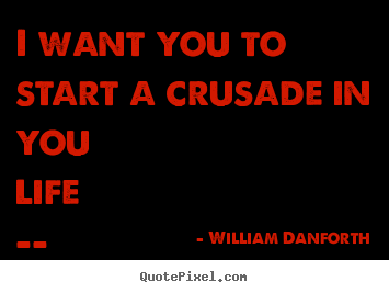 I want you to start a crusade in you life -- to dare to be your.. William Danforth  inspirational quote