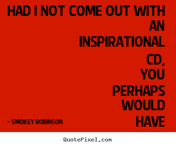 Quotes about inspirational - Had i not come out with an inspirational cd, you perhaps..