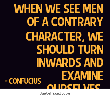 Confucius picture quote - When we see men of a contrary character, we should turn inwards.. - Inspirational quote