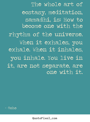 Design your own picture quotes about inspirational - The whole art of ecstasy, meditation, samadhi, is:..