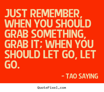 Just remember, when you should grab something, grab it;.. Tao Saying great inspirational quotes