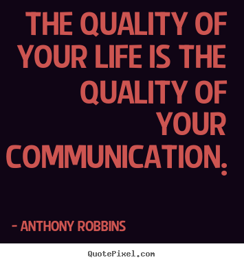 Inspirational quote - The quality of your life is the quality of your communication...