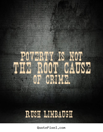 Rush Limbaugh picture quote - Poverty is not the root cause of crime. - Inspirational quotes