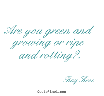 Inspirational quote - Are you green and growing or ripe and rotting?.
