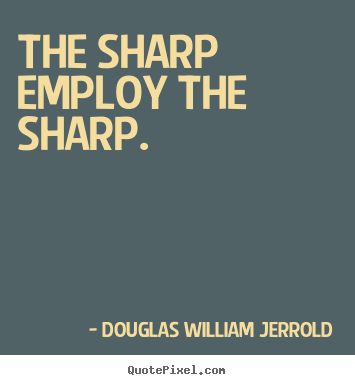 The sharp employ the sharp. Douglas William Jerrold top inspirational quotes